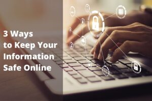 3 Ways to Keep Your Information Safe Online